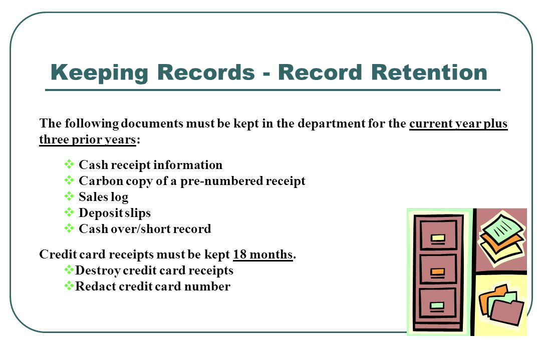 Keeping Records - Record Retention The following documents must be kept in the department for the current year plus three prior years: Cash receipt in