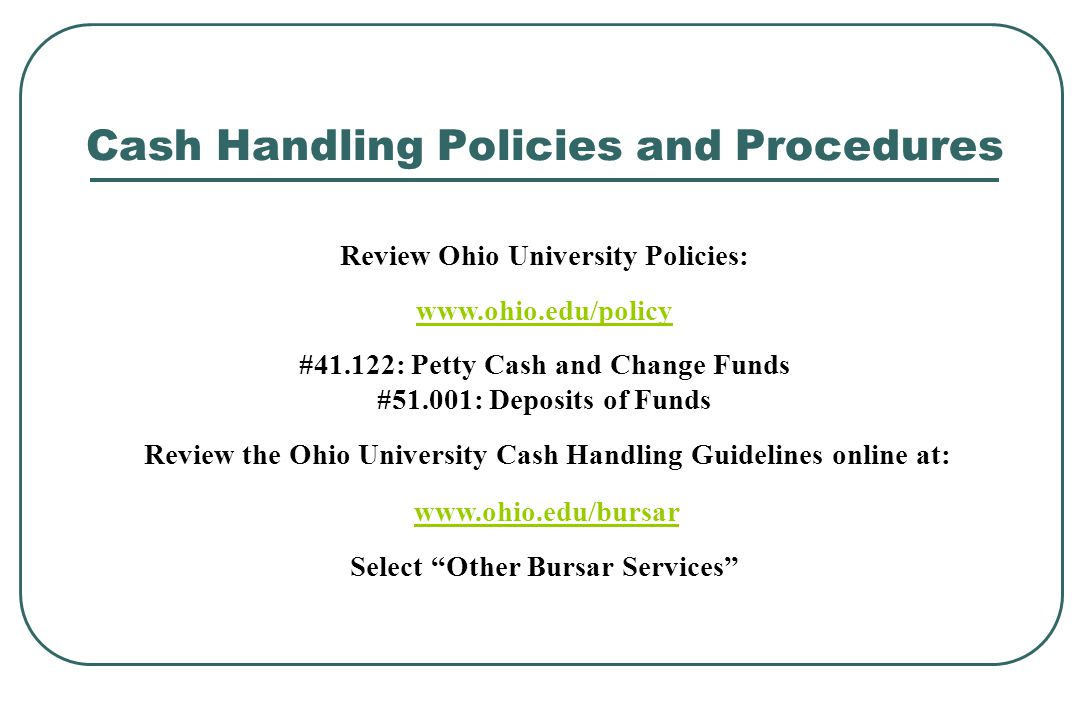 Cash Handling Policies and Procedures Review Ohio University Policies: www.ohio.edu/policy #41.122: Petty Cash and Change Funds #51.001: Deposits of F