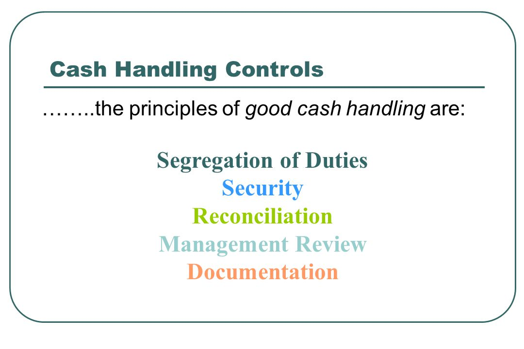 Cash Handling Controls ……..the principles of good cash handling are: Segregation of Duties Security Reconciliation Management Review Documentation