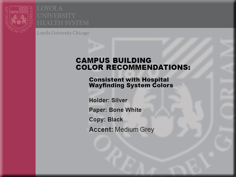 Holder: Silver Paper: Bone White Copy: Black Accent: Medium Grey CAMPUS BUILDING COLOR RECOMMENDATIONS: Consistent with Hospital Wayfinding System Colors