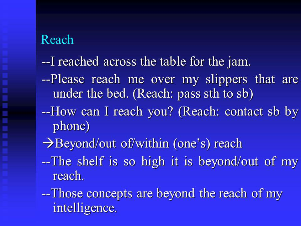 Reach --I reached across the table for the jam. --Please reach me over my slippers that are under the bed. (Reach: pass sth to sb) --How can I reach y