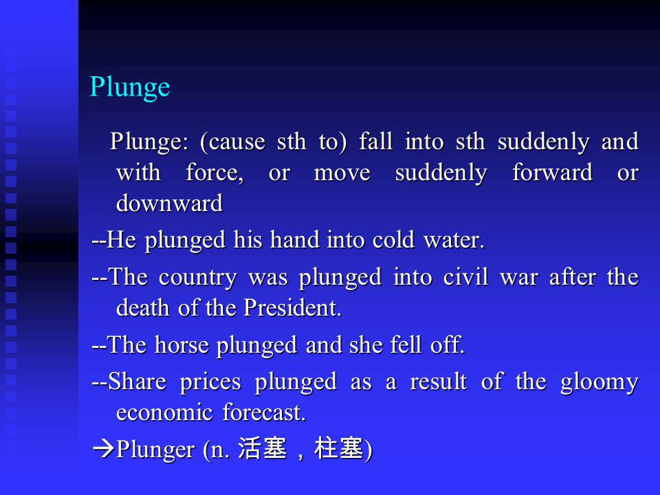 Plunge Plunge: (cause sth to) fall into sth suddenly and with force, or move suddenly forward or downward Plunge: (cause sth to) fall into sth suddenly and with force, or move suddenly forward or downward --He plunged his hand into cold water.