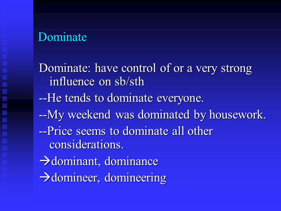 Dominate Dominate: have control of or a very strong influence on sb/sth --He tends to dominate everyone.