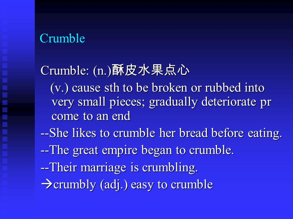 Crumble Crumble: (n.) Crumble: (n.) (v.) cause sth to be broken or rubbed into very small pieces; gradually deteriorate pr come to an end (v.) cause s