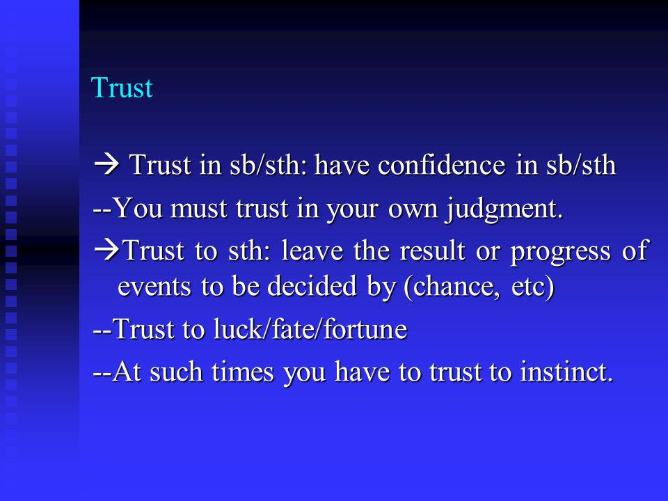 Trust Trust in sb/sth: have confidence in sb/sth Trust in sb/sth: have confidence in sb/sth --You must trust in your own judgment. Trust to sth: leave