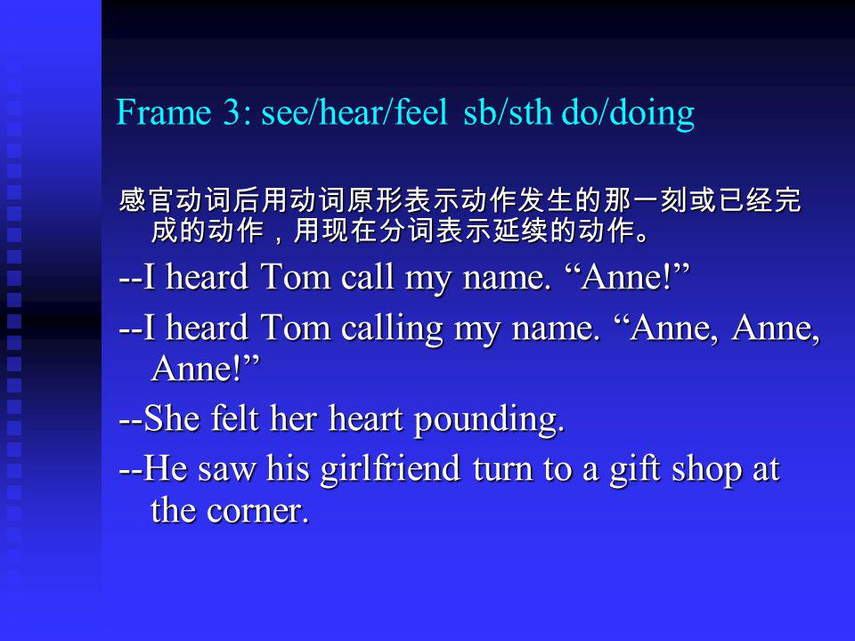 Frame 3: see/hear/feel sb/sth do/doing --I heard Tom call my name.