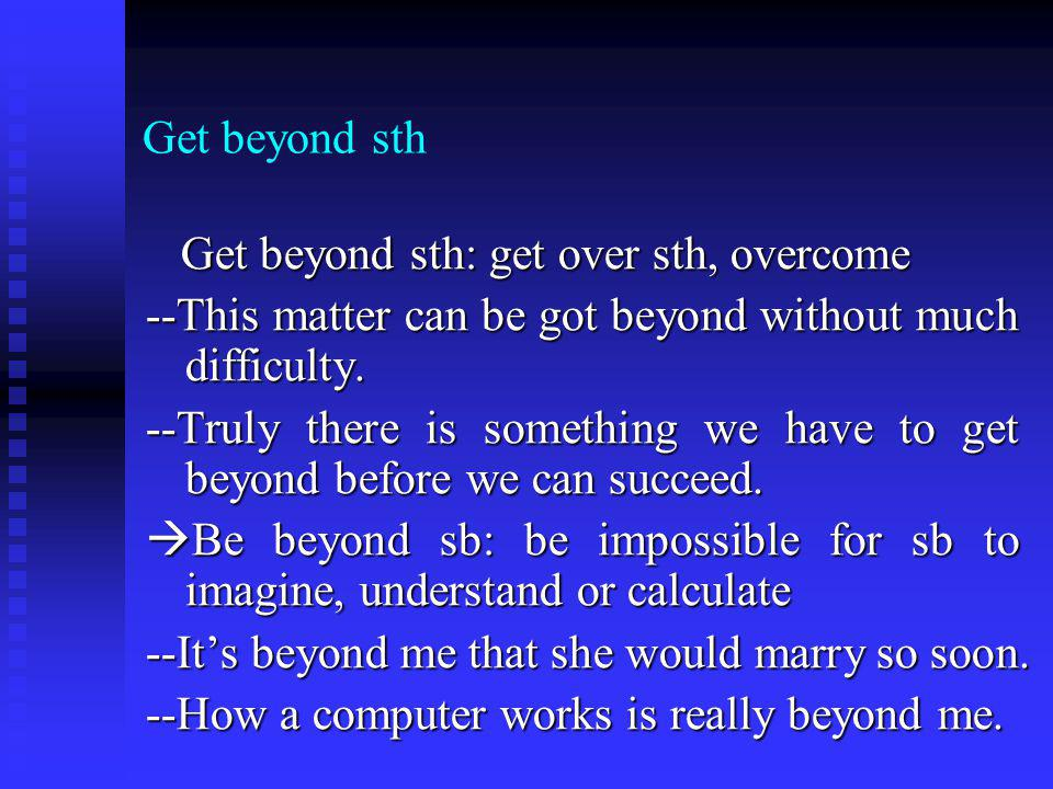 Get beyond sth Get beyond sth: get over sth, overcome Get beyond sth: get over sth, overcome --This matter can be got beyond without much difficulty.
