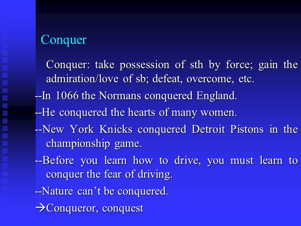 Conquer Conquer: take possession of sth by force; gain the admiration/love of sb; defeat, overcome, etc. Conquer: take possession of sth by force; gai