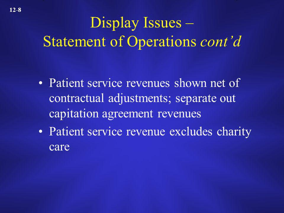 12-8 Display Issues – Statement of Operations contd Patient service revenues shown net of contractual adjustments; separate out capitation agreement revenues Patient service revenue excludes charity care