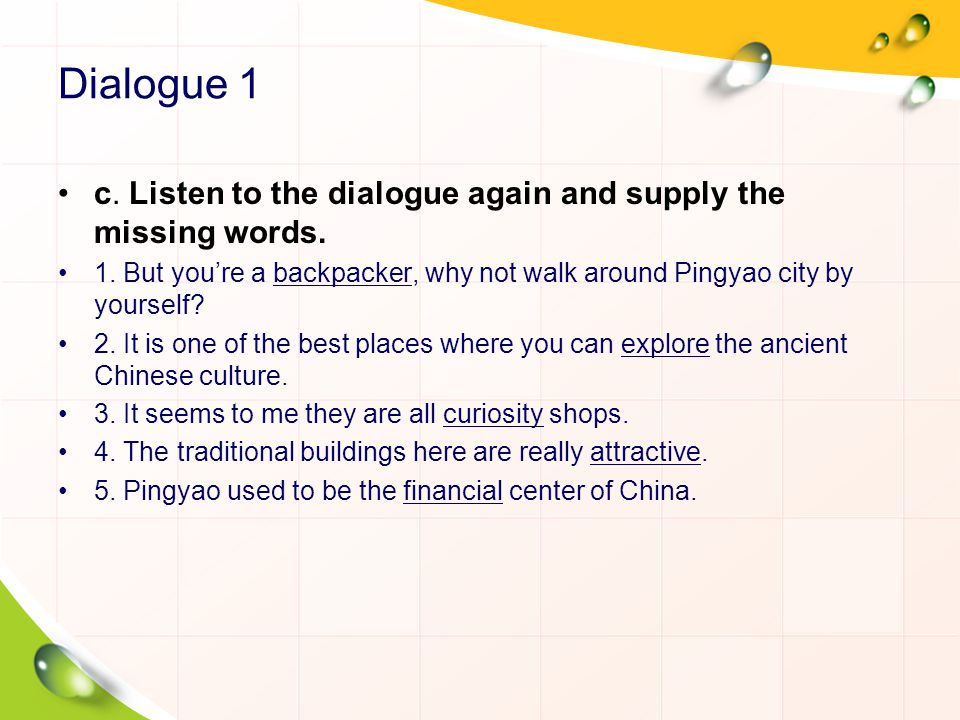 Dialogue 1 c. Listen to the dialogue again and supply the missing words. 1. But youre a backpacker, why not walk around Pingyao city by yourself? 2. I