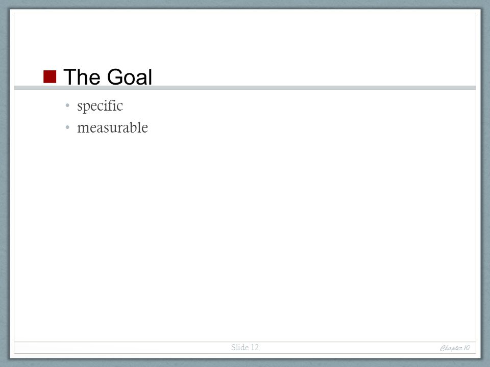 specific measurable Chapter 10 Slide 12 The Goal