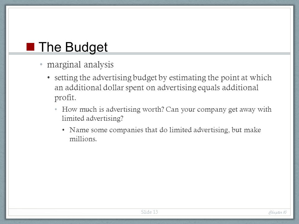 marginal analysis setting the advertising budget by estimating the point at which an additional dollar spent on advertising equals additional profit.