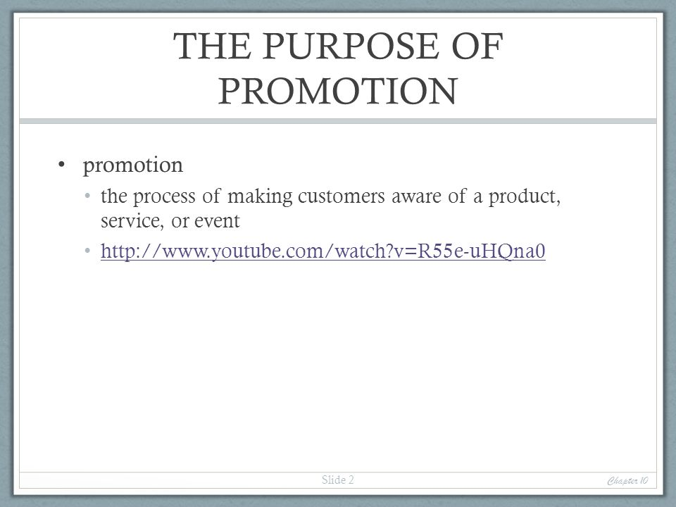 THE PURPOSE OF PROMOTION promotion the process of making customers aware of a product, service, or event http://www.youtube.com/watch?v=R55e-uHQna0 Ch