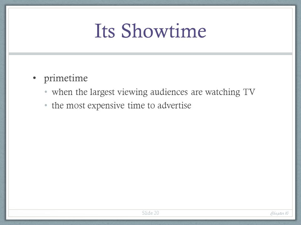 Its Showtime primetime when the largest viewing audiences are watching TV the most expensive time to advertise Chapter 10 Slide 20
