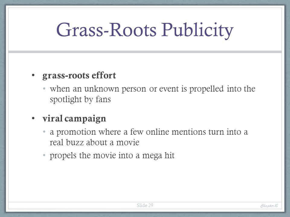 Grass-Roots Publicity grass-roots effort when an unknown person or event is propelled into the spotlight by fans viral campaign a promotion where a fe