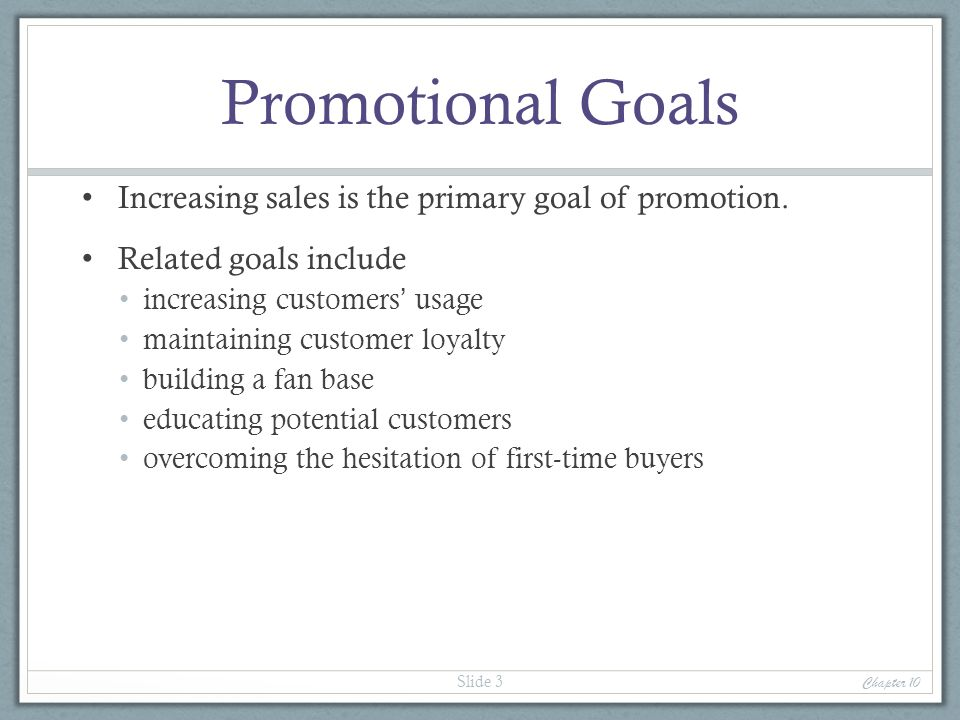 Promotional Goals Increasing sales is the primary goal of promotion. Related goals include increasing customers usage maintaining customer loyalty bui