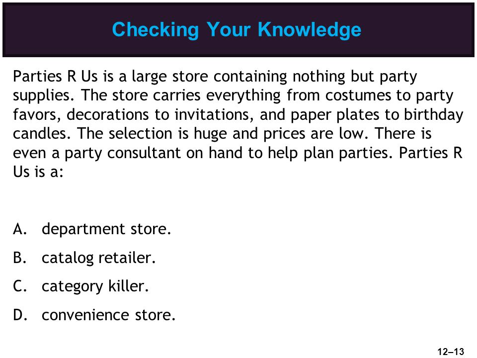 Checking Your Knowledge Parties R Us is a large store containing nothing but party supplies. The store carries everything from costumes to party favor