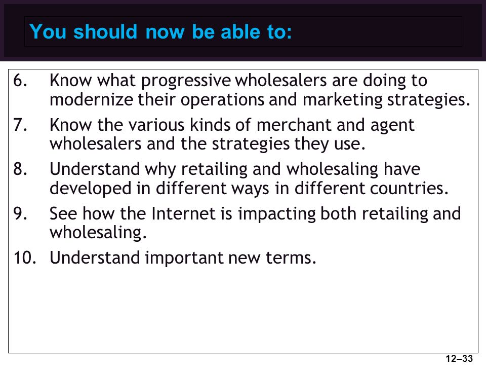 You should now be able to: 6.Know what progressive wholesalers are doing to modernize their operations and marketing strategies. 7.Know the various ki