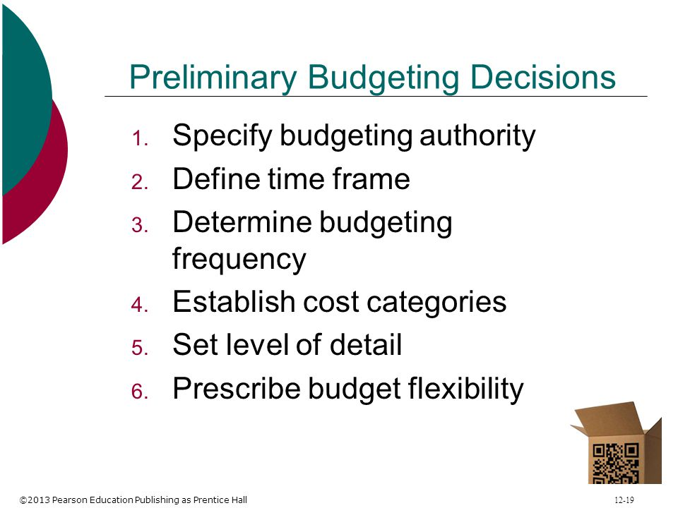 ©2013 Pearson Education Publishing as Prentice Hall 12-19 Preliminary Budgeting Decisions 1. Specify budgeting authority 2. Define time frame 3. Deter