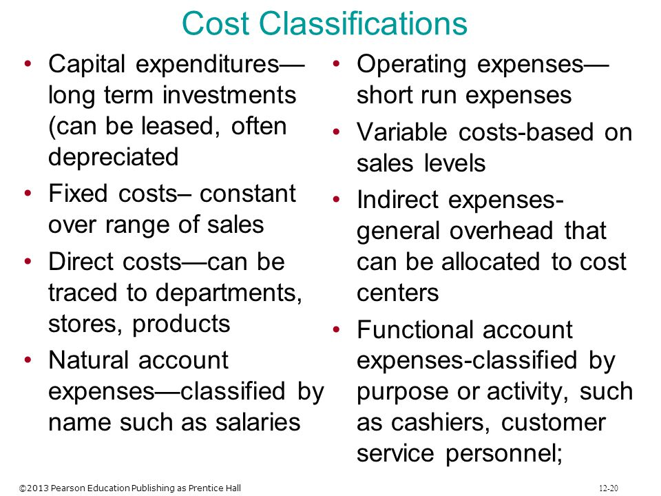 ©2013 Pearson Education Publishing as Prentice Hall 12-20 Cost Classifications Capital expenditures long term investments (can be leased, often deprec