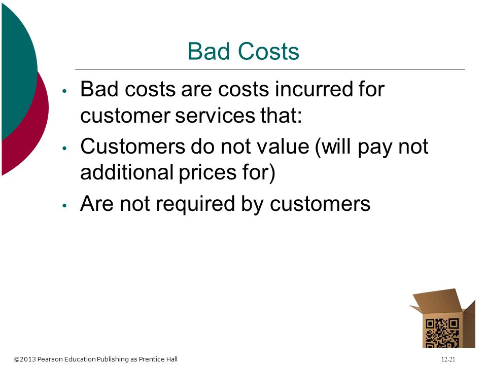 ©2013 Pearson Education Publishing as Prentice Hall 12-21 Bad Costs Bad costs are costs incurred for customer services that: Customers do not value (w