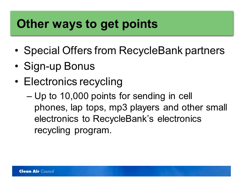Other ways to get points Special Offers from RecycleBank partners Sign-up Bonus Electronics recycling –Up to 10,000 points for sending in cell phones, lap tops, mp3 players and other small electronics to RecycleBanks electronics recycling program.