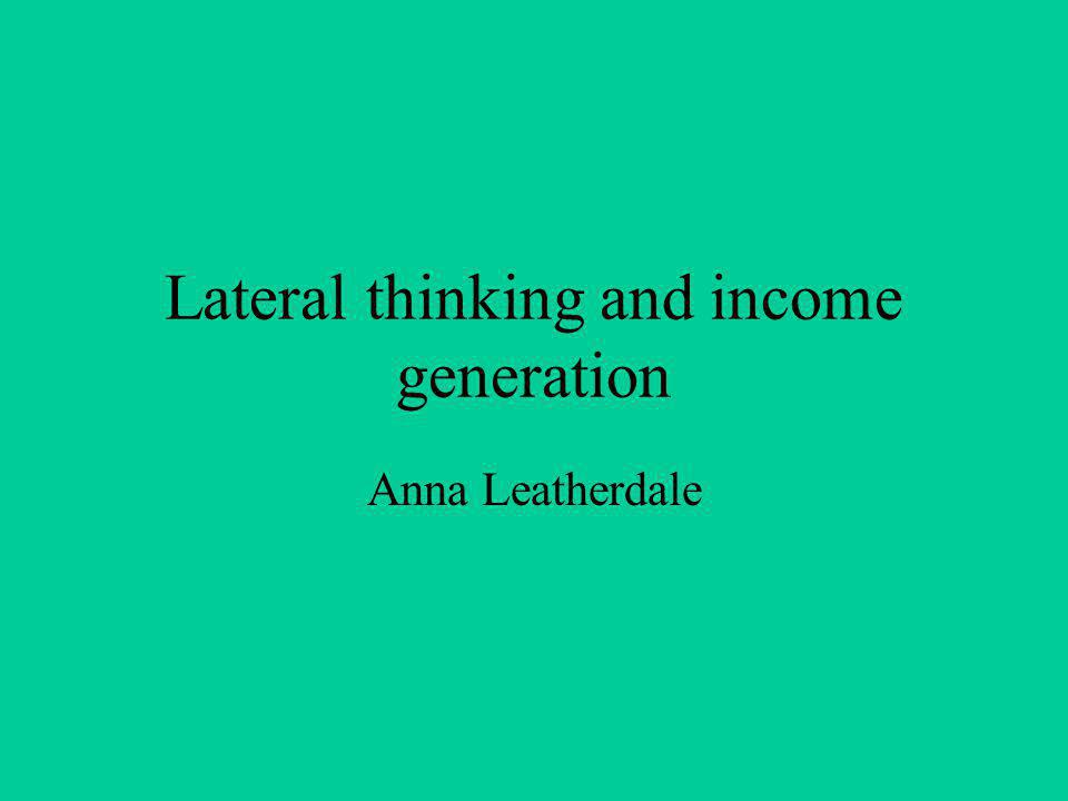 Lateral thinking and income generation Anna Leatherdale