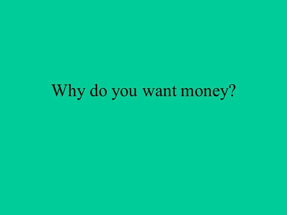 Why do you want money