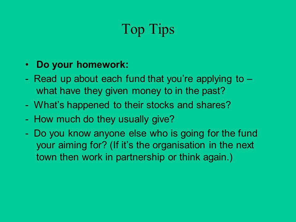Top Tips Do your homework: - Read up about each fund that youre applying to – what have they given money to in the past.