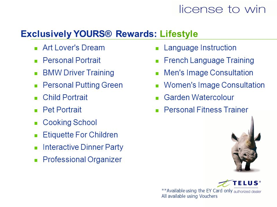 Exclusively YOURS® Rewards: Lifestyle Art Lover s Dream Personal Portrait BMW Driver Training Personal Putting Green Child Portrait Pet Portrait Cooking School Etiquette For Children Interactive Dinner Party Professional Organizer Language Instruction French Language Training Men s Image Consultation Women s Image Consultation Garden Watercolour Personal Fitness Trainer **Available using the EY Card only All available using Vouchers