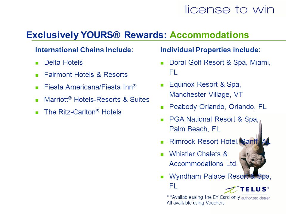 Exclusively YOURS® Rewards: Accommodations International Chains Include: Delta Hotels Fairmont Hotels & Resorts Fiesta Americana/Fiesta Inn ® Marriott ® Hotels-Resorts & Suites The Ritz-Carlton ® Hotels Individual Properties include: Doral Golf Resort & Spa, Miami, FL Equinox Resort & Spa, Manchester Village, VT Peabody Orlando, Orlando, FL PGA National Resort & Spa, Palm Beach, FL Rimrock Resort Hotel, Banff, AL Whistler Chalets & Accommodations Ltd.