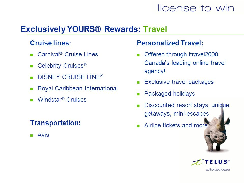 Exclusively YOURS® Rewards: Travel Cruise lines : Carnival ® Cruise Lines Celebrity Cruises ® DISNEY CRUISE LINE ® Royal Caribbean International Windstar ® Cruises Transportation: Avis Personalized Travel: Offered through itravel2000, Canada s leading online travel agency.