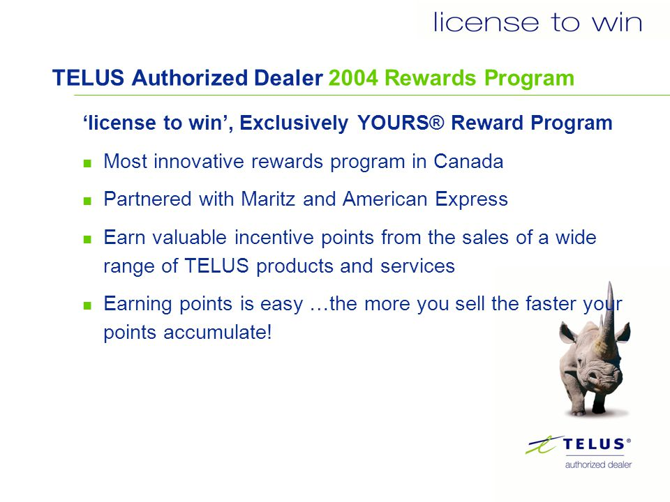 license to win- program website How to register Go to www.telusdealerprograms.com websitewww.telusdealerprograms.com Select REGISTRATION and follow the instructions To create a profile you need - Dealer Name, Sales Rep Name, business number, SIN, home address, e-mail address, password and unique identifier (license to win number) If you are currently registered in the Drive the Distance program, you will automatically be registered in the license to win program.