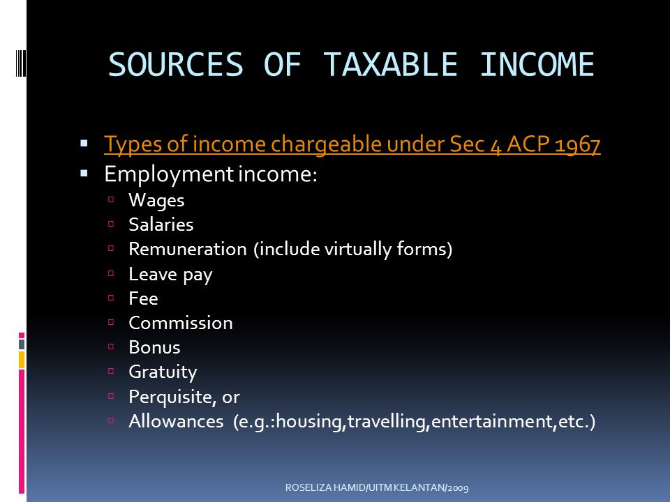 ROSELIZA HAMID/UITM KELANTAN/2009 SOURCES OF TAXABLE INCOME Types of income chargeable under Sec 4 ACP 1967 Employment income: Wages Salaries Remuneration (include virtually forms) Leave pay Fee Commission Bonus Gratuity Perquisite, or Allowances (e.g.:housing,travelling,entertainment,etc.)