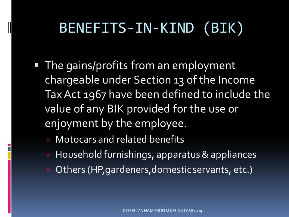 ROSELIZA HAMID/UITM KELANTAN/2009 BENEFITS-IN-KIND (BIK) The gains/profits from an employment chargeable under Section 13 of the Income Tax Act 1967 have been defined to include the value of any BIK provided for the use or enjoyment by the employee.