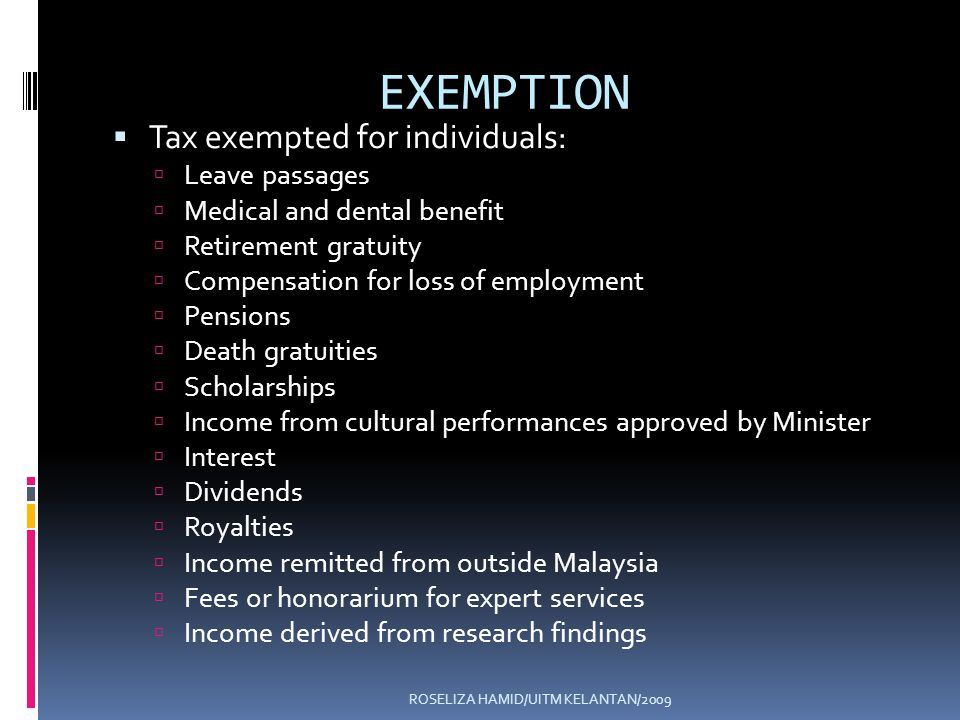 ROSELIZA HAMID/UITM KELANTAN/2009 EXEMPTION Tax exempted for individuals: Leave passages Medical and dental benefit Retirement gratuity Compensation for loss of employment Pensions Death gratuities Scholarships Income from cultural performances approved by Minister Interest Dividends Royalties Income remitted from outside Malaysia Fees or honorarium for expert services Income derived from research findings