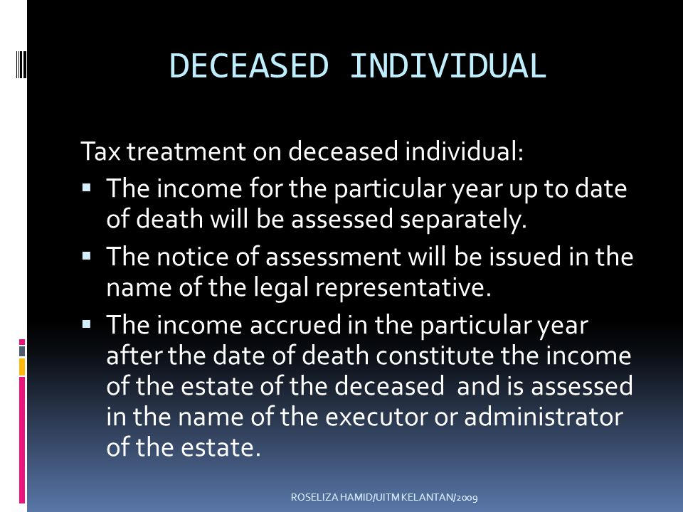 ROSELIZA HAMID/UITM KELANTAN/2009 DECEASED INDIVIDUAL Tax treatment on deceased individual: The income for the particular year up to date of death will be assessed separately.