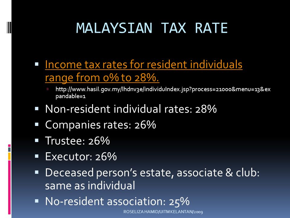 ROSELIZA HAMID/UITM KELANTAN/2009 MALAYSIAN TAX RATE Income tax rates for resident individuals range from 0% to 28%.