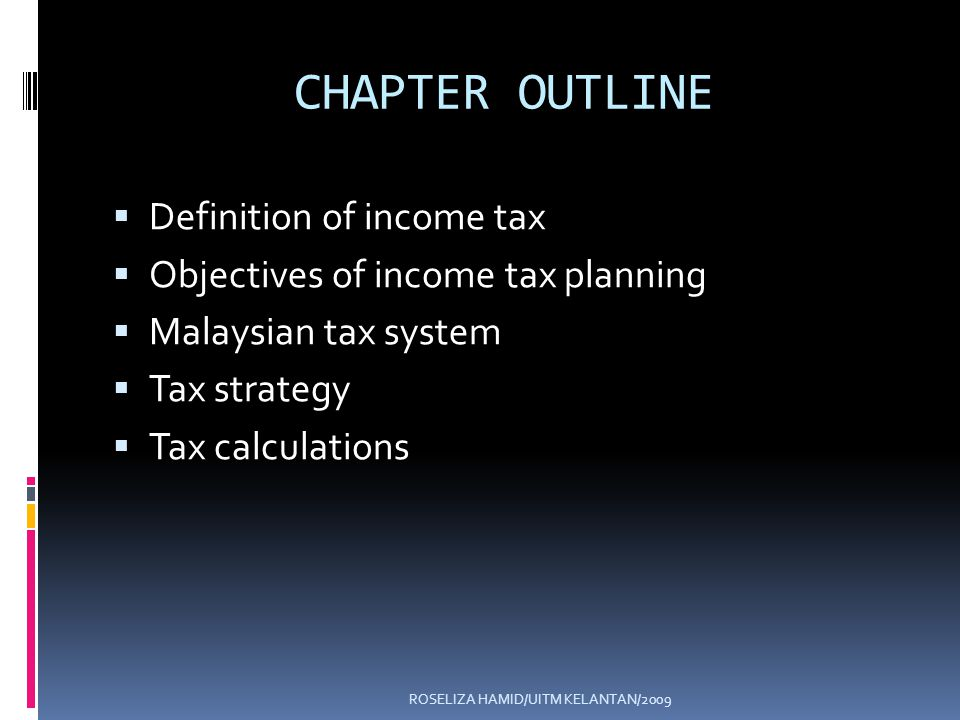 ROSELIZA HAMID/UITM KELANTAN/2009 CHAPTER OUTLINE Definition of income tax Objectives of income tax planning Malaysian tax system Tax strategy Tax calculations