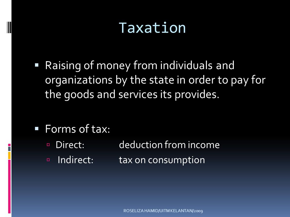 ROSELIZA HAMID/UITM KELANTAN/2009 Taxation Raising of money from individuals and organizations by the state in order to pay for the goods and services its provides.