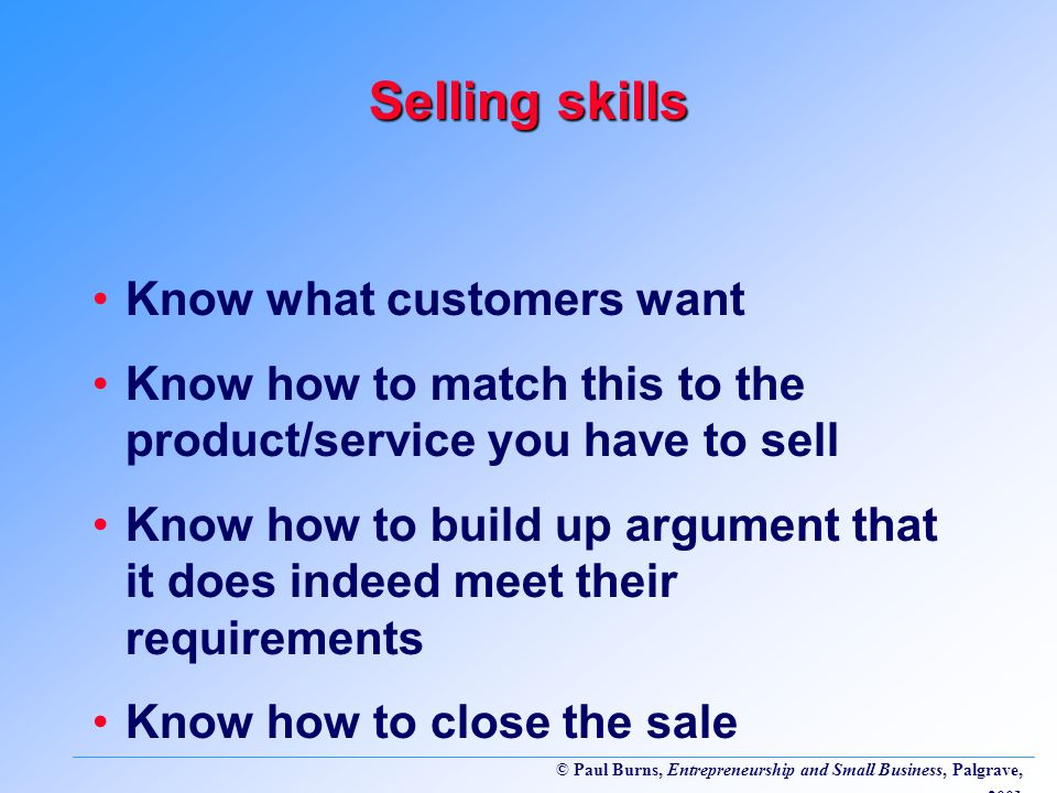 © Paul Burns, Entrepreneurship and Small Business, Palgrave, 2001 Selling skills Know what customers want Know how to match this to the product/service you have to sell Know how to build up argument that it does indeed meet their requirements Know how to close the sale