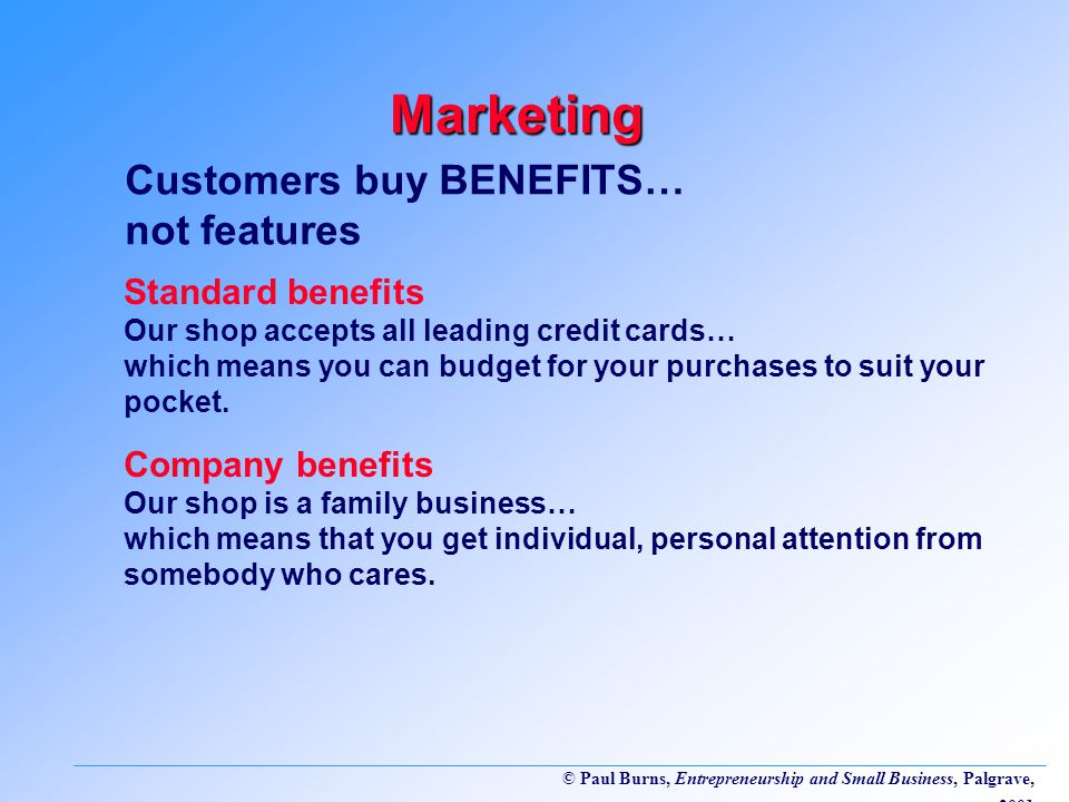 © Paul Burns, Entrepreneurship and Small Business, Palgrave, 2001 Customers buy BENEFITS… not features Marketing Standard benefits Our shop accepts all leading credit cards… which means you can budget for your purchases to suit your pocket.
