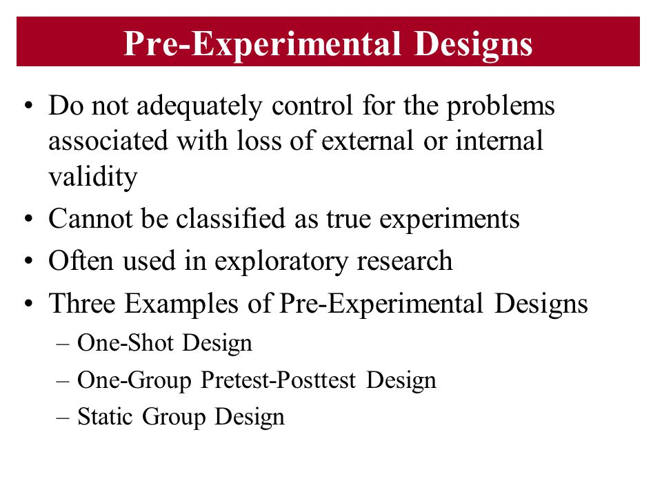 Pre-Experimental Designs Do not adequately control for the problems associated with loss of external or internal validity Cannot be classified as true