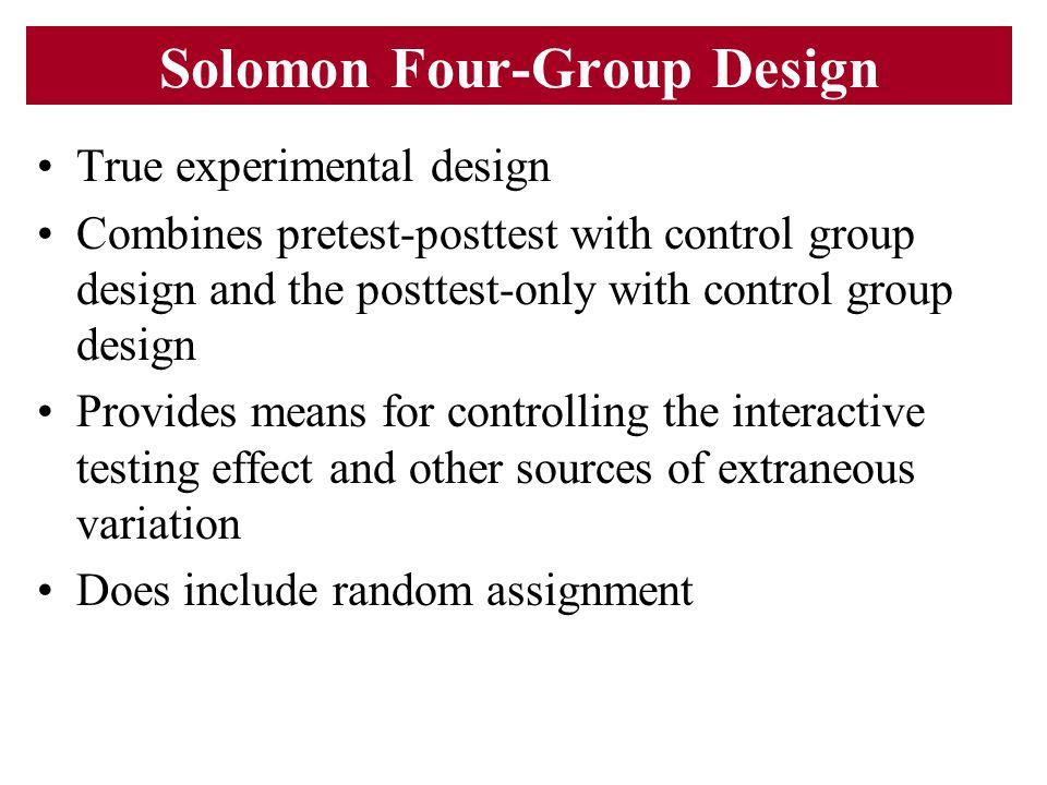 Solomon Four-Group Design True experimental design Combines pretest-posttest with control group design and the posttest-only with control group design