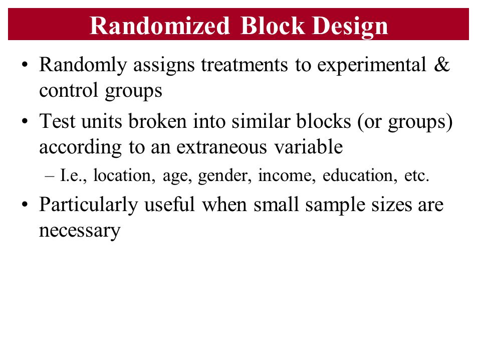 Randomized Block Design Randomly assigns treatments to experimental & control groups Test units broken into similar blocks (or groups) according to an