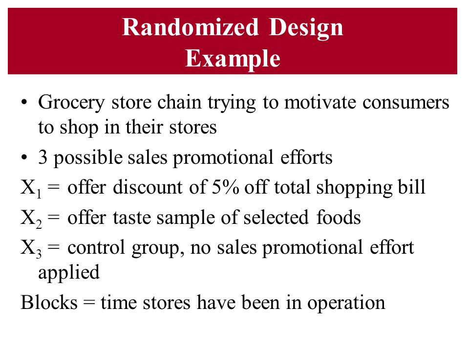 Randomized Design Example Grocery store chain trying to motivate consumers to shop in their stores 3 possible sales promotional efforts X 1 =offer dis