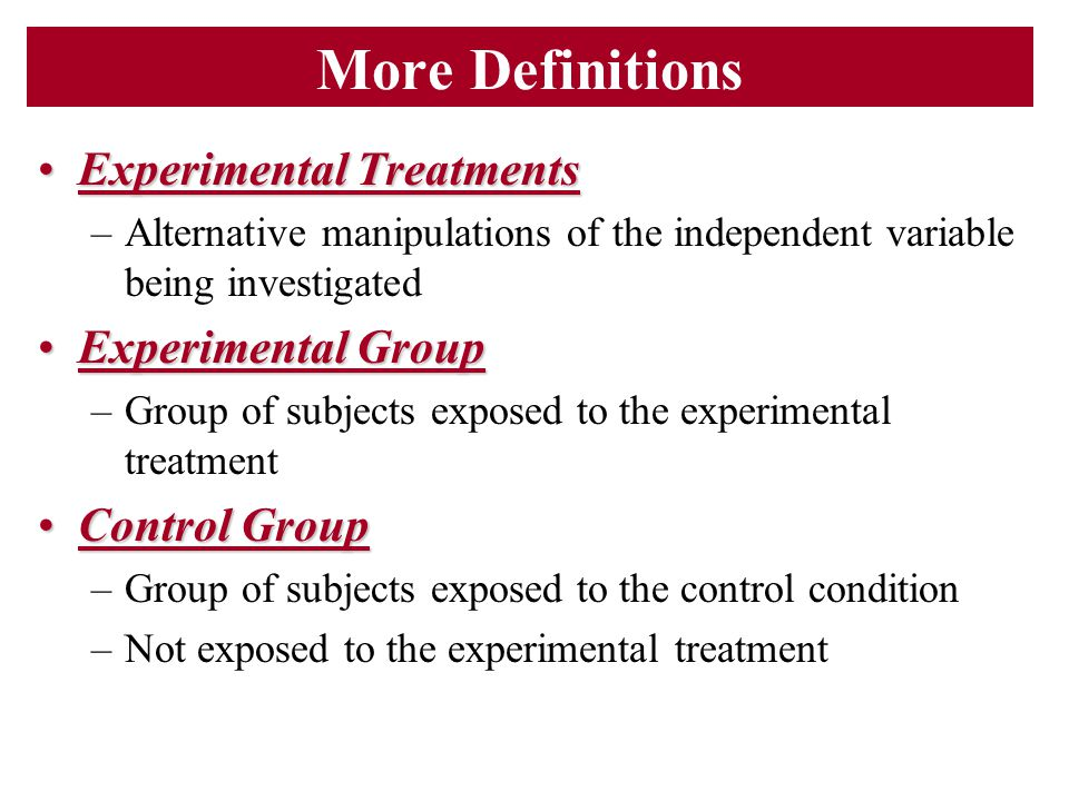 More Definitions Experimental TreatmentsExperimental Treatments –Alternative manipulations of the independent variable being investigated Experimental