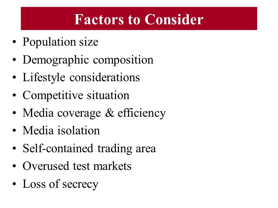 Factors to Consider Population size Demographic composition Lifestyle considerations Competitive situation Media coverage & efficiency Media isolation