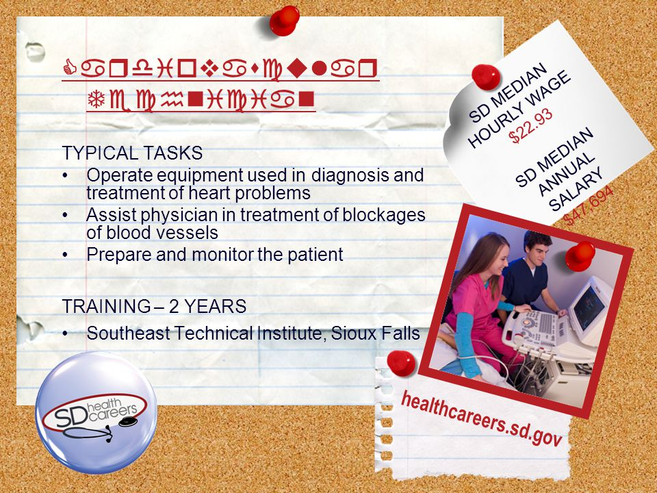 SD MEDIAN HOURLY WAGE $22.93 SD MEDIAN ANNUAL SALARY $47,694 Cardiovascular Technician TYPICAL TASKS Operate equipment used in diagnosis and treatment of heart problems Assist physician in treatment of blockages of blood vessels Prepare and monitor the patient TRAINING – 2 YEARS Southeast Technical Institute, Sioux Falls