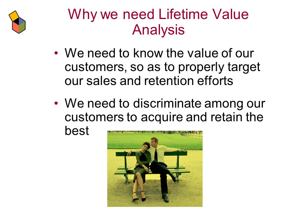 Why we need Lifetime Value Analysis We need to know the value of our customers, so as to properly target our sales and retention efforts We need to discriminate among our customers to acquire and retain the best